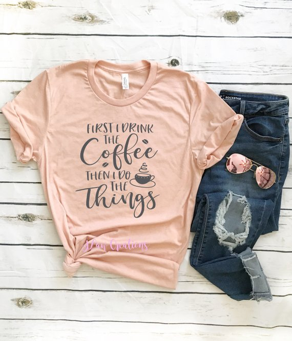 f659a39e6 Because coffee gets us through the day, we decided to share two shirts  dedicated to our caffeine addiction! First I Drink the Coffee, Then I do  the Things ...